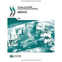 Estudios de la OCDE sobre los Sistemas de Salud: México 2016: Edition 2016: Volume 2016