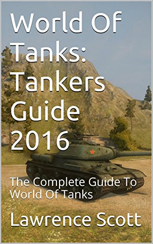 World Of Tanks: Tankers Guide 2016: The Complete Guide To World Of Tanks (English Edition)