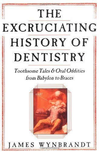 The Excruciating History of Dentistry: Toothsome Tales & Oral Oddities from Babylon to Braces by James Wynbrandt (2000-08-17)