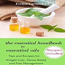 The Essential Handbook to Essential Oils: Tips and Recipes for Weight Loss, Stress Relief, and Pain Management