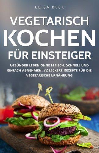 Vegetarisch kochen für Einsteiger: Gesünder leben ohne Fleisch. Schnell und einfach abnehmen. 72 leckere Rezepte für die vegetarische Ernährung (inkl. 30-Tage-Challenge)