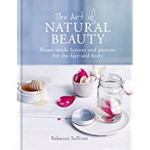 The Art of Natural Beauty: Homemade lotions and potions for the face and body (Art of series) (English Edition)