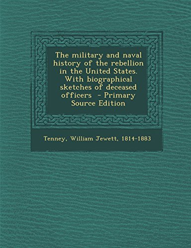The Military and Naval History of the Rebellion in the United States. with Biographical Sketches of Deceased Officers - Primary Source Edition