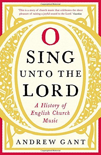 O Sing unto the Lord: A History of English Church Music by Andrew Gant (2016-11-03)