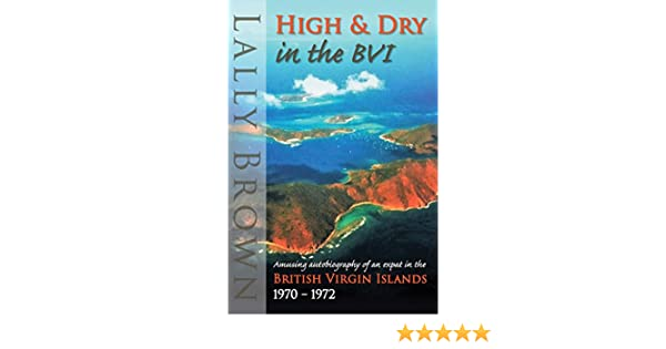High and Dry in the BVI: amusing autobiography of an expat British Virgin Islands 1970-72