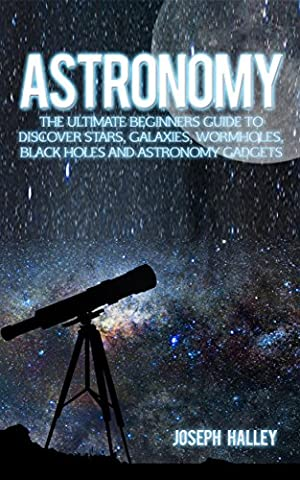 Astronomy: The Complete Beginners Guide To Discover Stars, Galaxies, Wormholes, Black Holes and Astronomy Gadgets