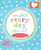 Make Every Day Count: Wise and Uplifting Ways to Inspire Your Days