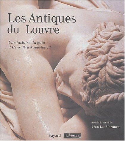 Les Antiques du Louvre : Une histoire du goût d'Henri IV à Napoléon Ier par Jean-Luc Martinez