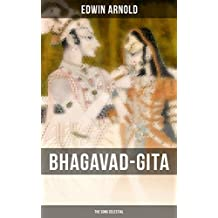 BHAGAVAD-GITA: The Song Celestial: One of the Great Religious Classics of All Time - Synthesis of the Brahmanical concept of Dharma, theistic bhakti, the ... Yoga & Samkhya philosophy (English Edition)