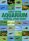 Créer votre aquarium tropical d'eau douce - Semaine par semaine