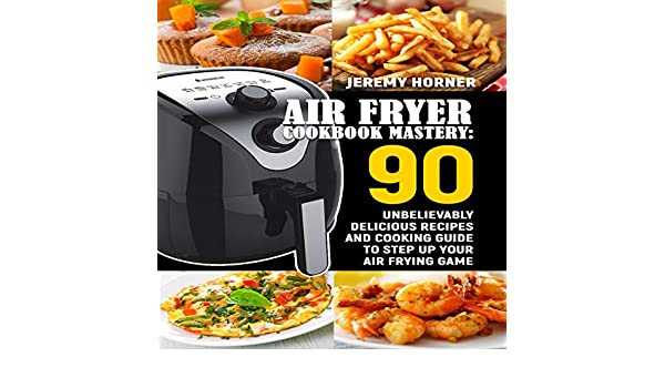 air fryer cookbook mastery 90 unbelievably delicious recipes and cooking guide to step up your air frying game
