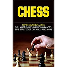Chess: Top Beginners Tactics You Must Know - Including Images, Tips, Strategies, Openings and More (Chess, Chess Openings, Chess Books, Chess Tactics, ... Chess For Beginners) (English Edition)