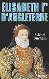 Elisabeth Ire d'Angleterre : Le pouvoir et la séduction (Biographies Historiques)
