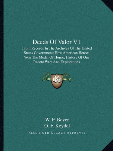 Deeds of Valor V1: From Records in the Archives of the United States Government; How American Heroes Won the Medal of Honor; History of O