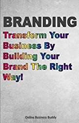 Branding: Transform Your Business By Building Your Brand The Right Way! by Online Business Buddy (2014-09-05)