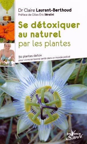 Se détoxiquer au naturel par les plantes : 34 plantes detox pour vivre en bonne santé dans un monde pollué par Claire Laurant-Berthoud
