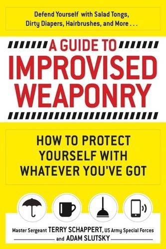 A Guide to Improvised Weaponry: How to Protect Yourself with WHATEVER You've Got por Master Sergeant Terry Schappert US Army Special Forces