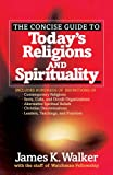 The Concise Guide to Today's Religions and Spirituality: Includes Hundreds of Definitions of*Sects, cults, and Occult Organizations *Alternative ... *Leaders, Teachings, and Practices
