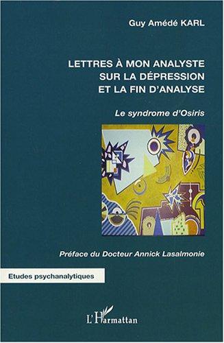 Lettres à mon analyste sur la dépression et la fin de l'analyse : Le syndrome d'Osiris par Guy Amédée Karl