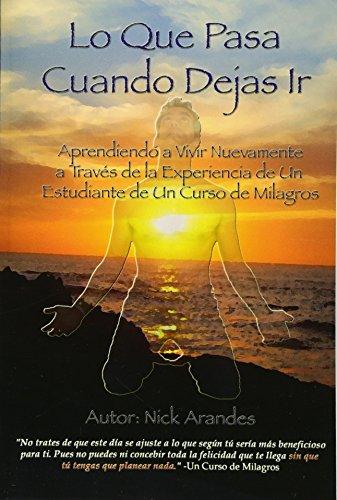 Descargar Libro Lo Que Pasa Cuando Dejas Ir: Aprendiendo a Vivir Nuevamente a Través de la Experiencia de Un Estudiante de Un Curso de Milagros: Volume 1 de Nick Arandes
