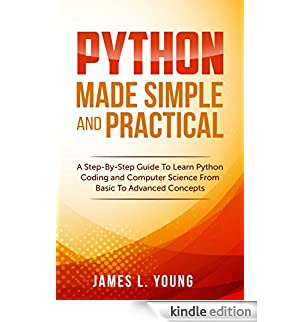 Python Made Simple and Practical: A Step-By-Step Guide To Learn Python Coding and Computer Science From Basic To Advanced Concepts. (English Edition) [Edizione Kindle]