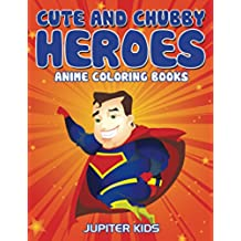 Cute And Chubby Heroes: Anime Coloring Books (Cute Chubby Heroes Coloring and Art Book Series)