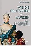 Wie die Deutschen weiß wurden: Kleine (Heimat)Geschichte des Rassismus - Wulf D. Hund