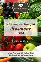 The Supercharged Hormone Diet: An Easy Program to Help You Lose Weight, Gain Strength, and Live Younger Longer (The Essential Kitchen Series) by Sarah Sophia (2016-04-06)