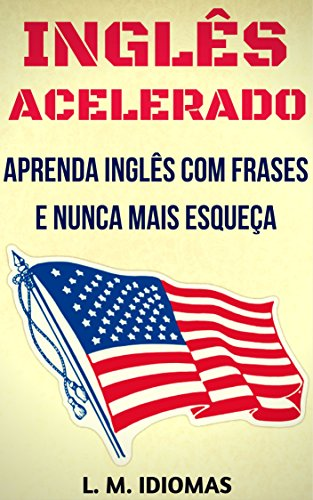 Inglês Acelerado: Aprenda Inglês Com Frases e Nunca Mais Esqueça (Portuguese Edition)