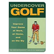 Undercover Golf: An Off-the-Links Guide to Improving Your Game -- at Work, at Home, and on the Sly