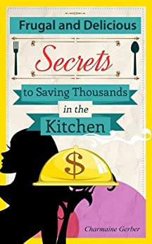 Frugal and Delicious: Secrets to Saving Thousands in the Kitchen (English Edition) von [Gerber, Charmaine]