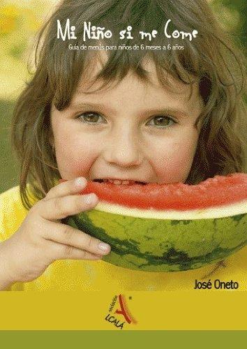 Mi Nino Si Me Come/ My Kid Eats: Guia De Menus Para Ninos De 6 Meses a 6 Anos/ a Menu Guide for Children from Ages 6 Months to 6 Years par José Oneto