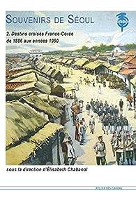 Souvenirs de Séoul, tome 2 : Destins croisés France-Corée de 1886 aux années 1950 par Elisabeth Chabanol