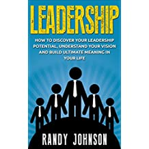Leadership: How To Discover Your Leadership Potential, Understand Your Vision And Build Meaning In Your Life (management, leadership book, coaching, leadership skills, influence) (English Edition)