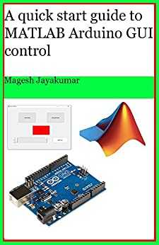 A quick start guide to MATLAB GUI for controlling Arduino: Create Graphical user Interface and command Arduino in few hours. by [Jayakumar, Magesh]
