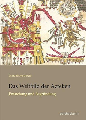 Das Weltbild der Azteken: Entstehung und Begründung