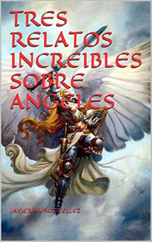 TRES RELATOS INCREIBLES SOBRE ANGELES por JAVIER MUÑOZ TELLEZ