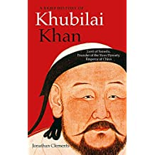 A Brief History of Khubilai Khan: Lord of Xanadu, Founder of the Yuan Dynasty, Emperor of China (Brief Histories)