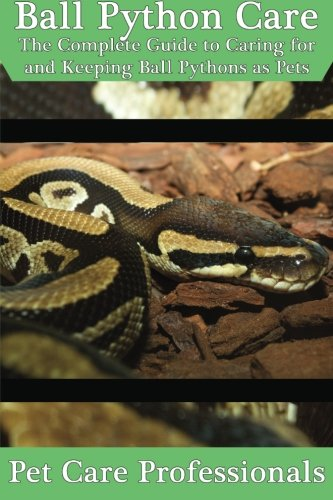 Ball Python Care: The Complete Guide to Caring for and Keeping Ball Pythons as Pets (Best Pet Care Practices) -