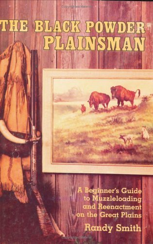 The Black Powder Plainsman: A Beginner's Guide to Muzzleloading and Reenactment on the Great Plains by Randy Smith (1992-11-01) (Black Powder Muzzleloading)