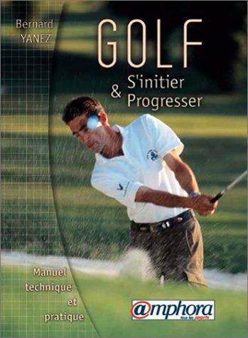 Golf, s'initier et progresser manuel technique et pratique par Bernard Yanez