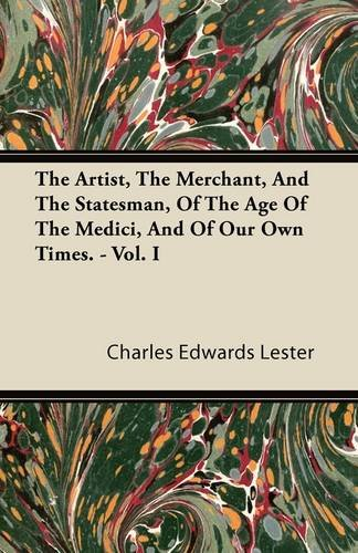 The Artist, The Merchant, And The Statesman, Of The Age Of The Medici, And Of Our Own Times - Vol I. Cover Image