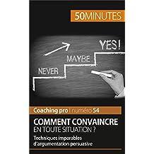 Comment convaincre en toute situation ?: Techniques imparables d'argumentation persuasive (Coaching pro t. 54)