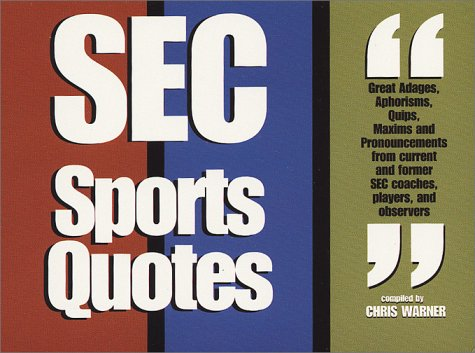 SEC Sports Quotes: Over 800 Brief, Brilliant Bursts of Life from Former Coaches, Players and Observers of the Southeastern Conference