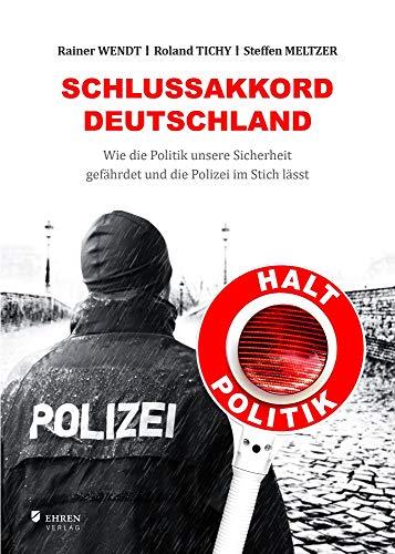 Schlussakkord Deutschland: Wie die Politik unsere Sicherheit gefährdet und die Polizei im Stich lässt