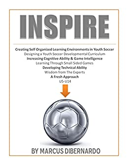 INSPIRE: Redefining Youth Soccer Coaching through the use of Self Organized Learning Environments, Small-Sided Games, Technical Development & Cognitive Training (English Edition) par [DiBernardo, Marcus]