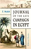 Journal of the Late Campaign in Egypt: Including Descriptions of That Country, and of Gibraltar, Minorca, Malta, Marmorice and Macri; With an Appendix; Containing Official Papers and Documents -