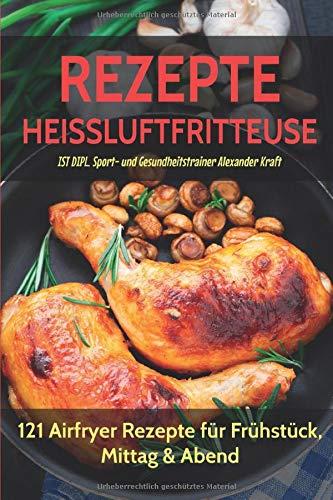 REZEPTE HEISSLUFTFRITTEUSE: 121 Airfryer Rezepte für Frühstück, Mittag & Abend. Inklusive Heißluftfritteuse Tipps für Einsteiger!