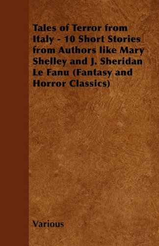Tales of Terror from Italy - 10 Short Stories from Authors Like Mary Shelley and J. Sheridan Le Fanu (Fantasy and Horror Classics)