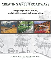 Creating Green Roadways: Integrating Cultural, Natural, and Visual Resources into Transportation by James L. Sipes (2013-01-01)
